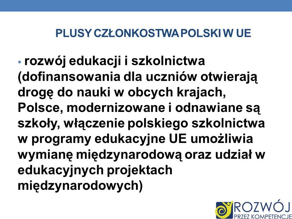 PLUSY CZŁONKOSTWA POLSKI W UE rozwój edukacji i szkolnictwa (dofinansowania dla uczniów otwierają drogę do nauki w obcych krajach, Polsce, modernizowa