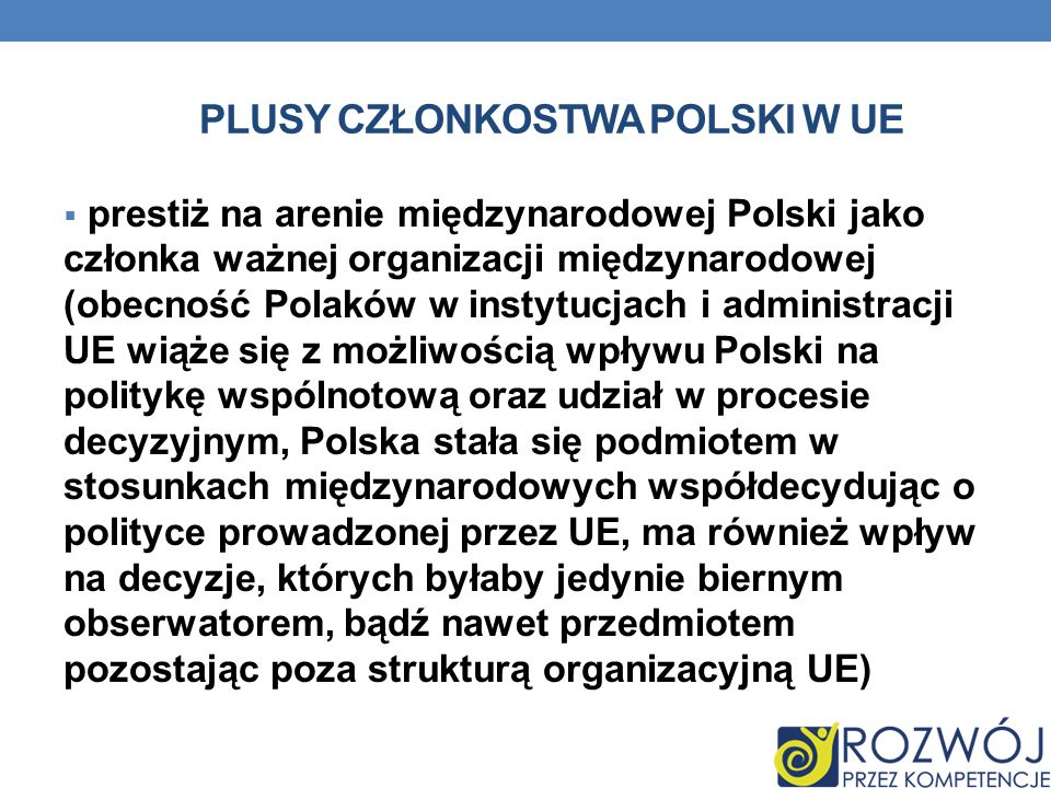 PLUSY CZŁONKOSTWA POLSKI W UE prestiż na arenie międzynarodowej Polski jako członka ważnej organizacji międzynarodowej (obecność Polaków w instytucjac
