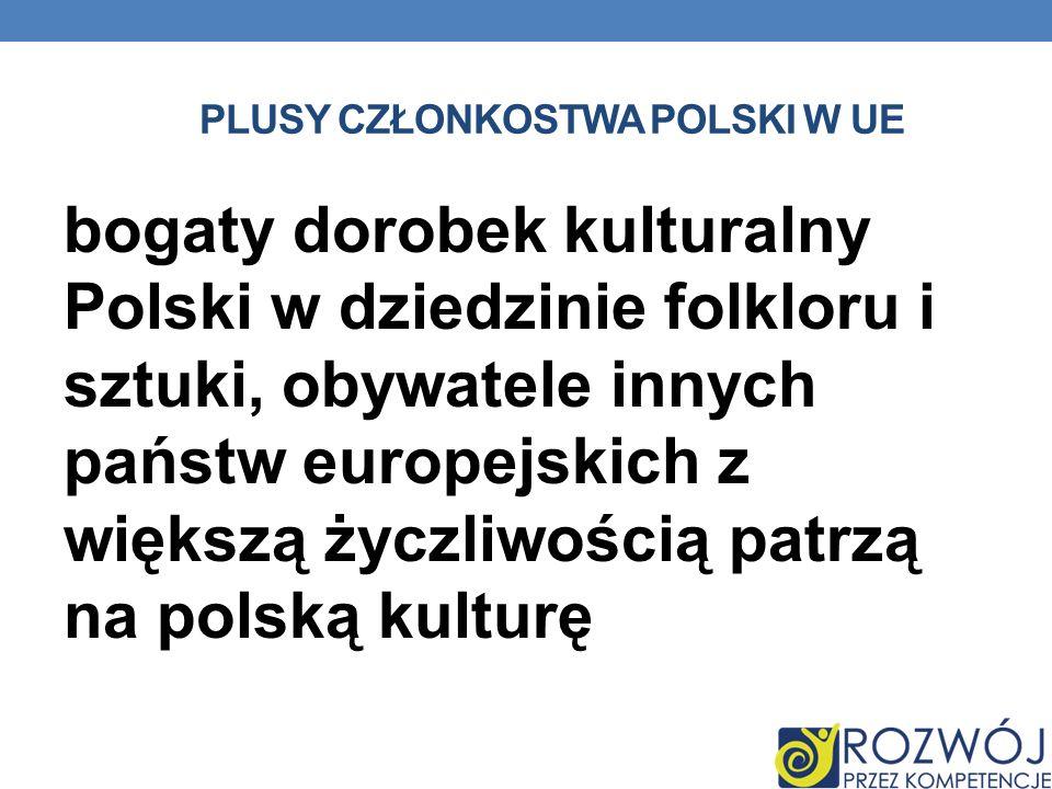 PLUSY CZŁONKOSTWA POLSKI W UE bogaty dorobek kulturalny Polski w dziedzinie folkloru i sztuki, obywatele innych państw europejskich z większą życzliwo