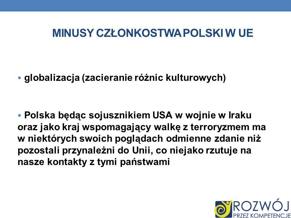 MINUSY CZŁONKOSTWA POLSKI W UE globalizacja (zacieranie różnic kulturowych) Polska będąc sojusznikiem USA w wojnie w Iraku oraz jako kraj wspomagający