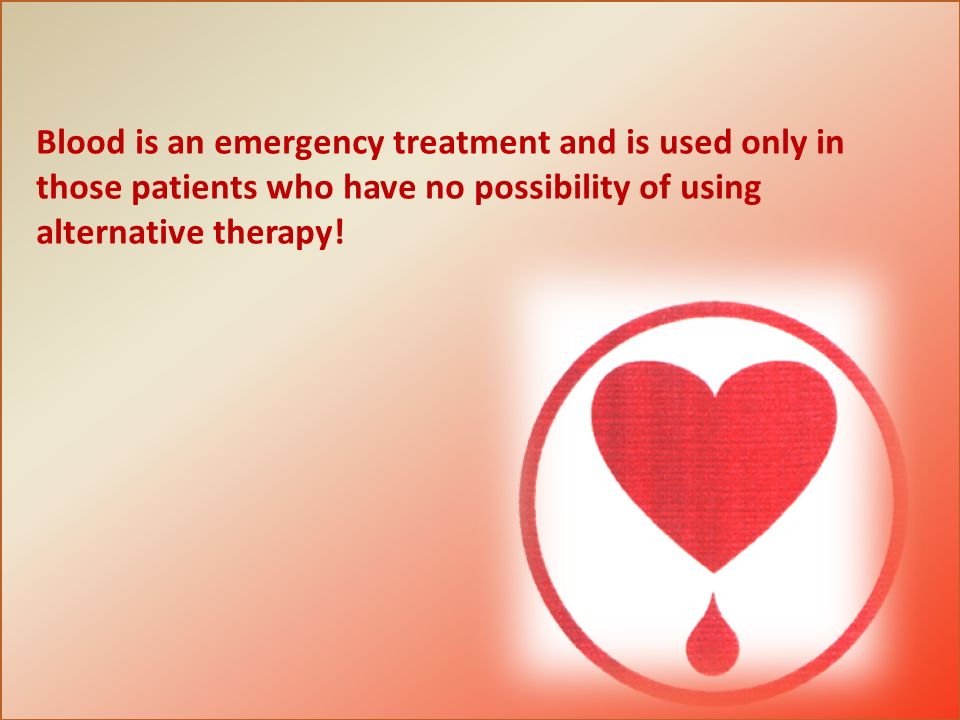 Blood is an emergency treatment and is used only in those patients who have no possibility of using alternative therapy!