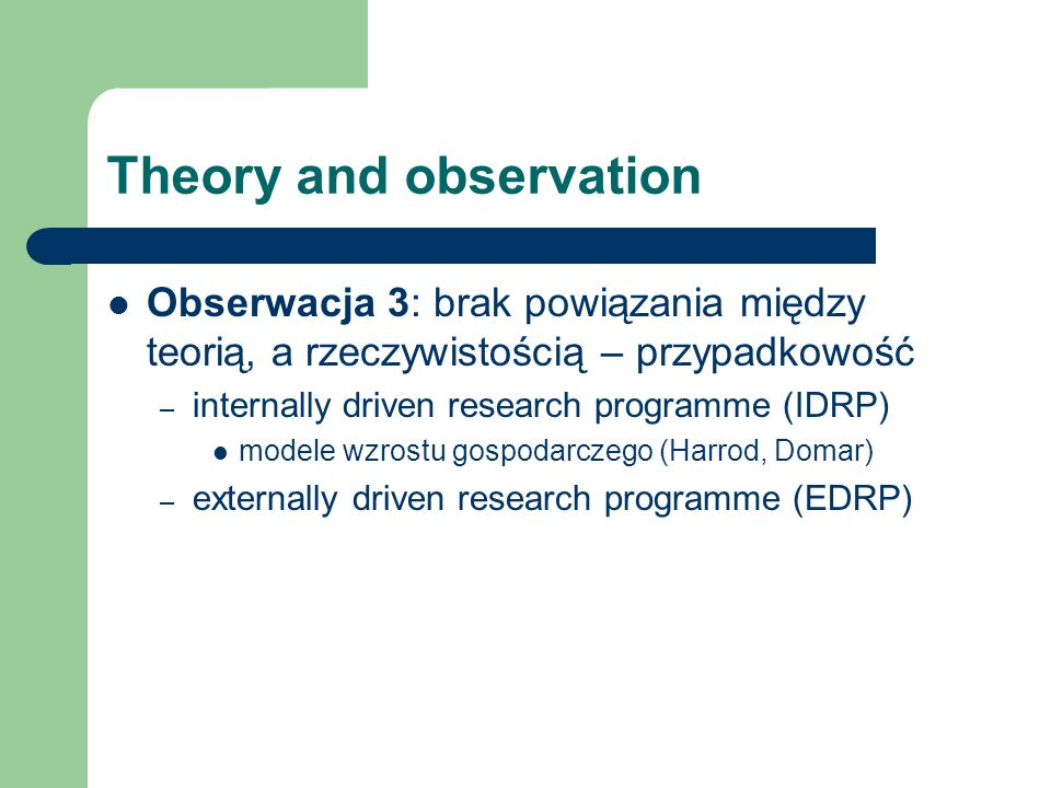 Theory and observation Obserwacja 3: brak powiązania między teorią, a rzeczywistością – przypadkowość – internally driven research programme (IDRP) modele wzrostu gospodarczego (Harrod, Domar) – externally driven research programme (EDRP)