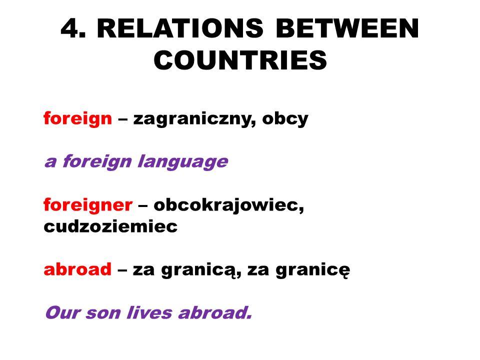 4. RELATIONS BETWEEN COUNTRIES foreign – zagraniczny, obcy a foreign language foreigner – obcokrajowiec, cudzoziemiec abroad – za granicą, za granicę