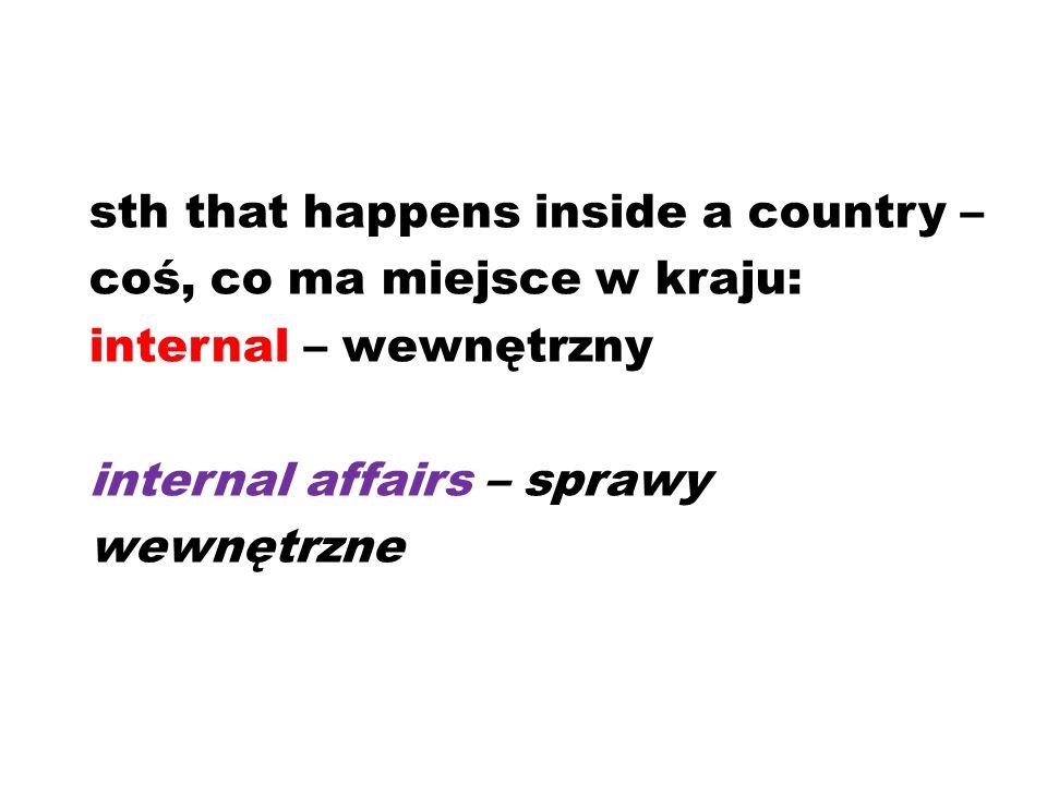 sth that happens inside a country – coś, co ma miejsce w kraju: internal – wewnętrzny internal affairs – sprawy wewnętrzne