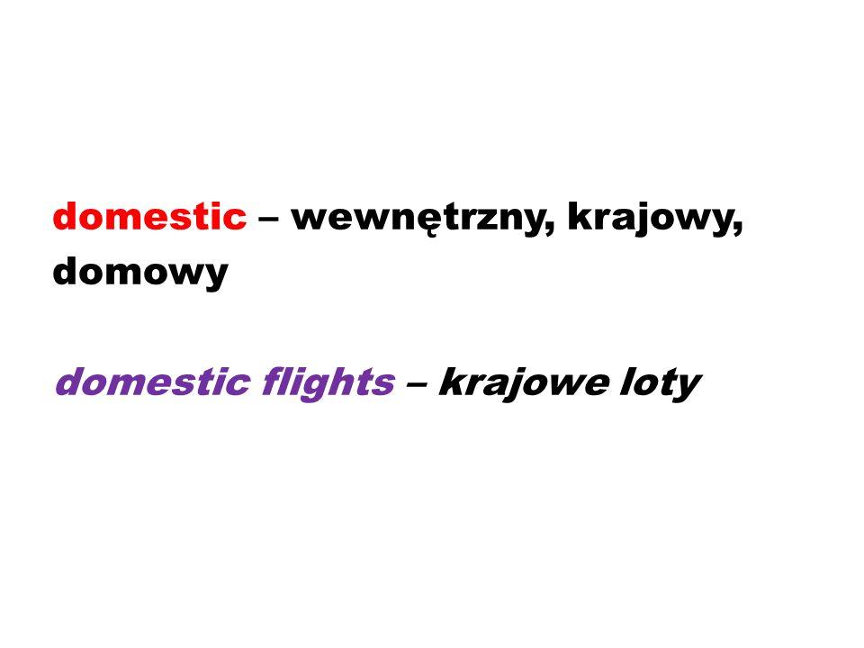 domestic – wewnętrzny, krajowy, domowy domestic flights – krajowe loty