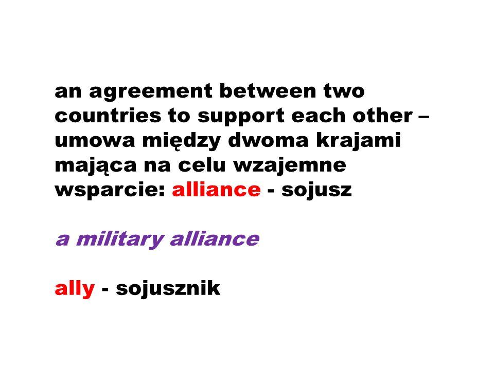 an agreement between two countries to support each other – umowa między dwoma krajami mająca na celu wzajemne wsparcie: alliance - sojusz a military alliance ally - sojusznik