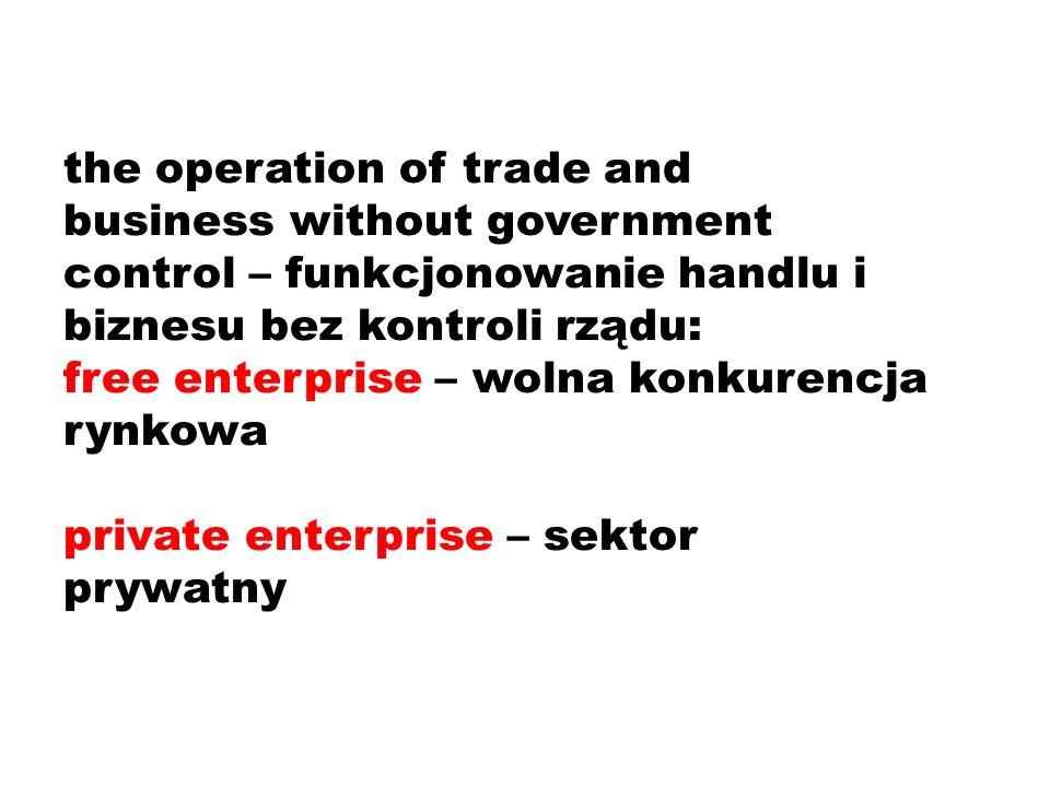 the operation of trade and business without government control – funkcjonowanie handlu i biznesu bez kontroli rządu: free enterprise – wolna konkurencja rynkowa private enterprise – sektor prywatny