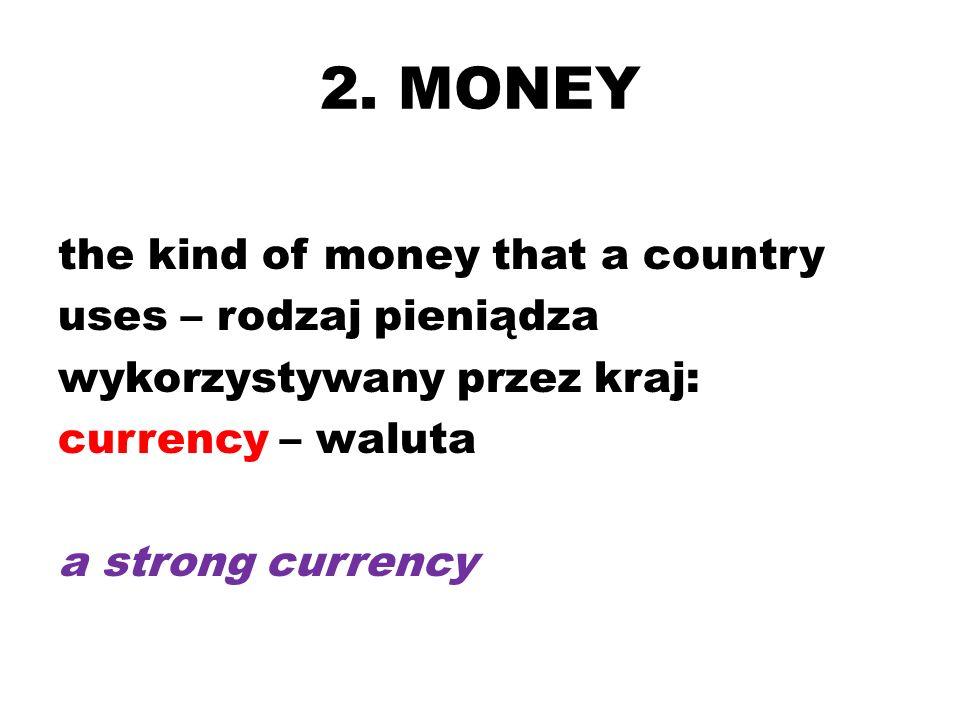 2. MONEY the kind of money that a country uses – rodzaj pieniądza wykorzystywany przez kraj: currency – waluta a strong currency