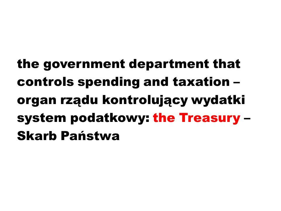 the government department that controls spending and taxation – organ rządu kontrolujący wydatki system podatkowy: the Treasury – Skarb Państwa
