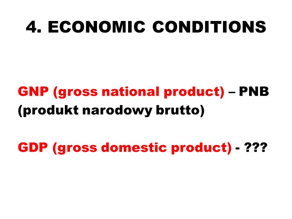 4. ECONOMIC CONDITIONS GNP (gross national product) – PNB (produkt narodowy brutto) GDP (gross domestic product) - ???