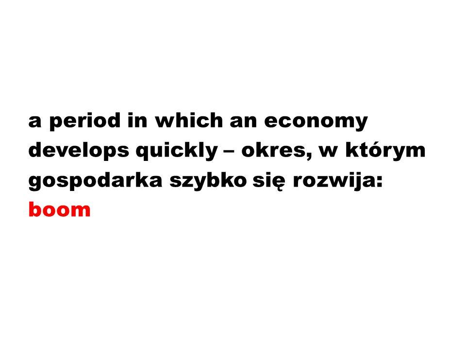 a period in which an economy develops quickly – okres, w którym gospodarka szybko się rozwija: boom