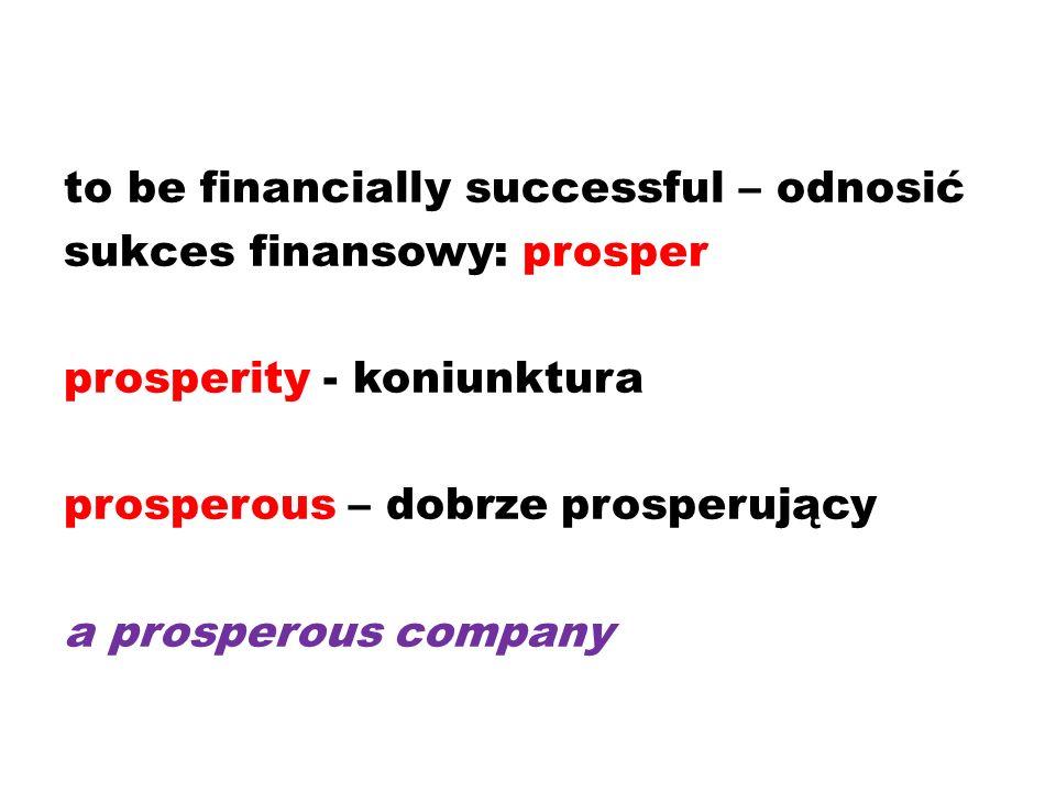 to be financially successful – odnosić sukces finansowy: prosper prosperity - koniunktura prosperous – dobrze prosperujący a prosperous company