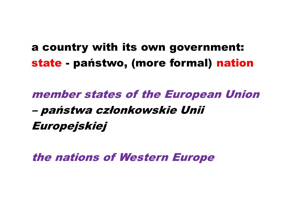 a country with its own government: state - państwo, (more formal) nation member states of the European Union – państwa członkowskie Unii Europejskiej