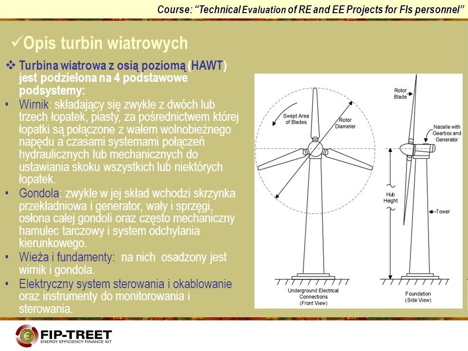 Course: Technical Evaluation of RE and EE Projects for FIs personnel Wirnik może być zainstalowany: pod wiatr w stosunku do wieży, tak więc umożliwia przyjmowanie wiatru, niezakłóconego przez samą wieżę, z wiatrem w stosunku do wieży, umożliwia samoistne ustawienie wirnika zgodnie z kierunkiem wiatru (ustawienie odchylenia), powoduje jednak zmianę kierunku wiatru i turbulencje wywołane przez wieżę zanim wiatr dotrze do wirnika (aerodynamiczny cień wieży).