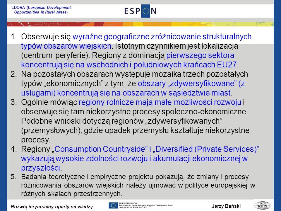 Jerzy Bański Rozwój terytorialny oparty na wiedzy EDORA (European Development Opportunities in Rural Areas) 1.Obserwuje się wyraźne geograficzne zróżnicowanie strukturalnych typów obszarów wiejskich.