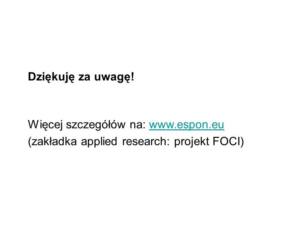 Dziękuję za uwagę! Więcej szczegółów na: www.espon.eu (zakładka applied research: projekt FOCI)www.espon.eu