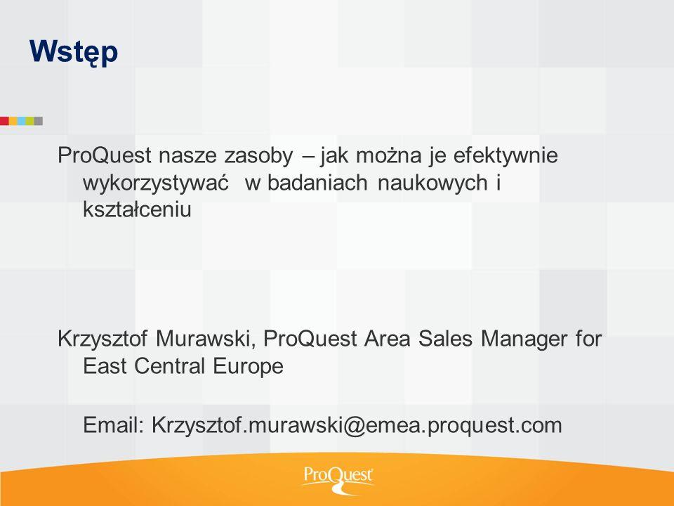 Wstęp ProQuest nasze zasoby – jak można je efektywnie wykorzystywać w badaniach naukowych i kształceniu Krzysztof Murawski, ProQuest Area Sales Manager for East Central Europe Email: Krzysztof.murawski@emea.proquest.com