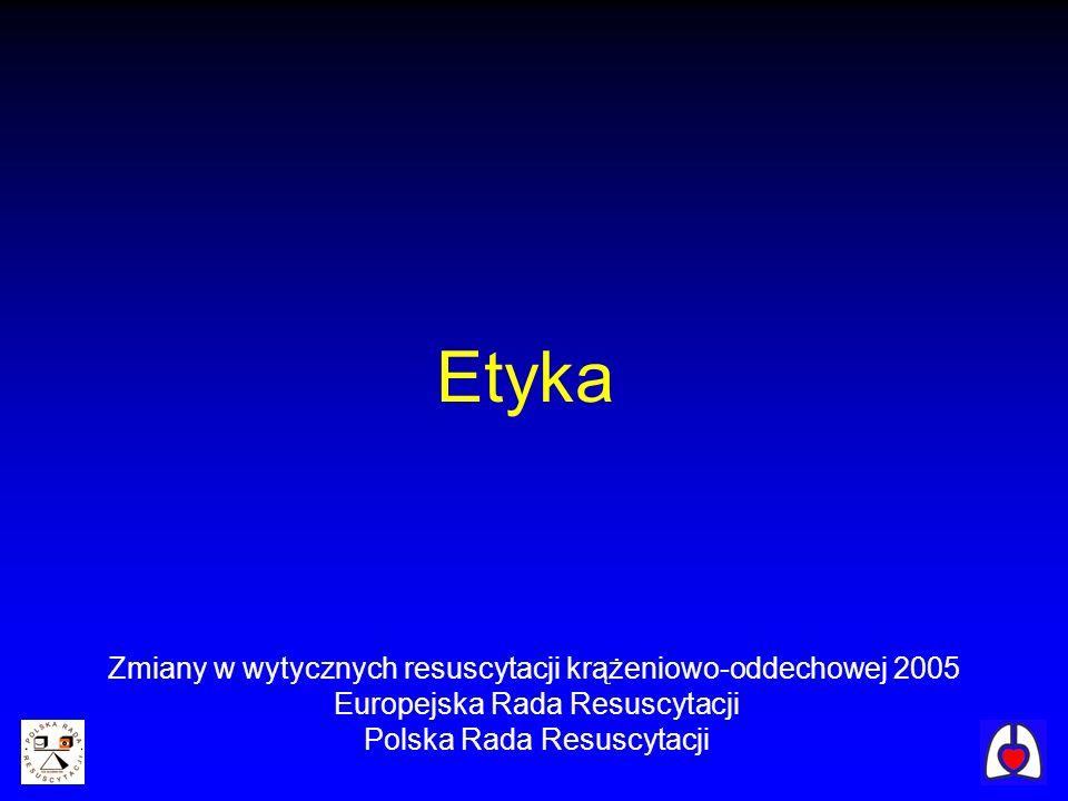 Etyka Zmiany w wytycznych resuscytacji krążeniowo-oddechowej 2005 Europejska Rada Resuscytacji Polska Rada Resuscytacji