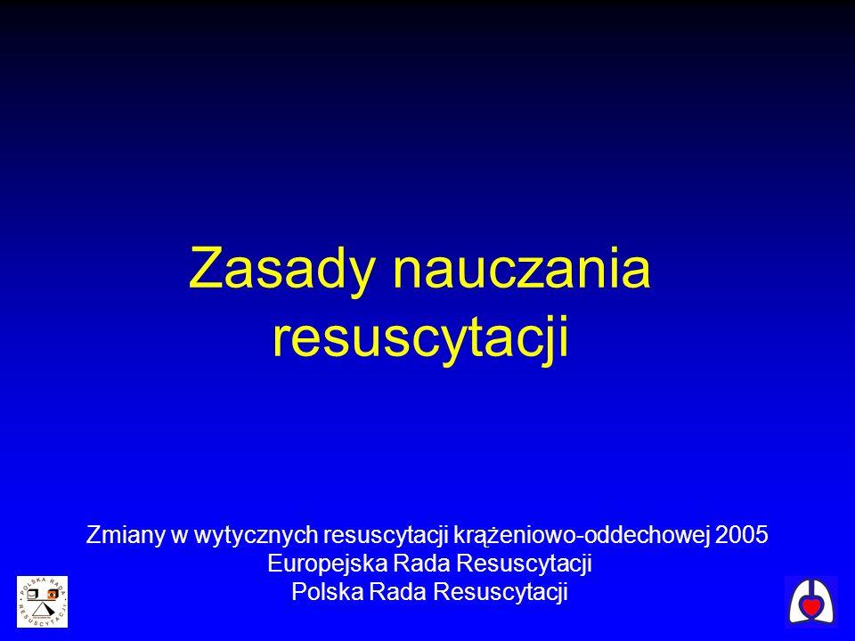 Zasady nauczania resuscytacji Zmiany w wytycznych resuscytacji krążeniowo-oddechowej 2005 Europejska Rada Resuscytacji Polska Rada Resuscytacji