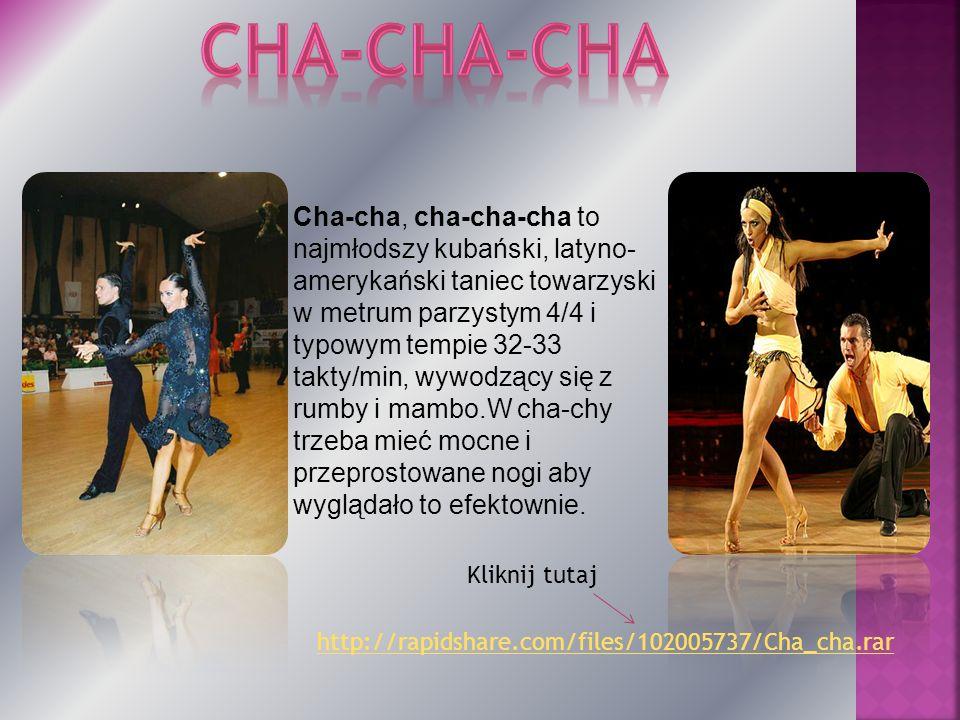 Cha-cha, cha-cha-cha to najmłodszy kubański, latyno- amerykański taniec towarzyski w metrum parzystym 4/4 i typowym tempie 32-33 takty/min, wywodzący