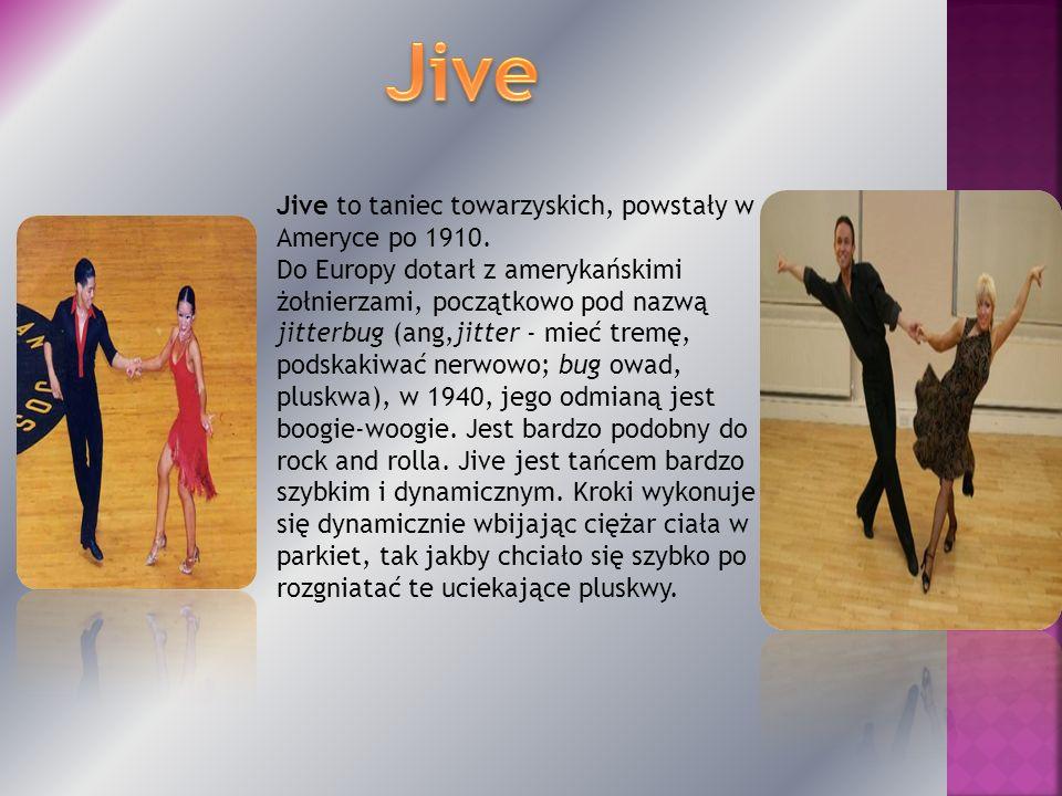 Jive to taniec towarzyskich, powstały w Ameryce po 1910. Do Europy dotarł z amerykańskimi żołnierzami, początkowo pod nazwą jitterbug (ang,jitter - mi
