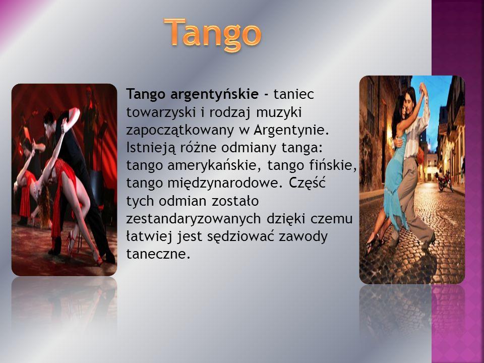 Tango argentyńskie - taniec towarzyski i rodzaj muzyki zapoczątkowany w Argentynie. Istnieją różne odmiany tanga: tango amerykańskie, tango fińskie, t