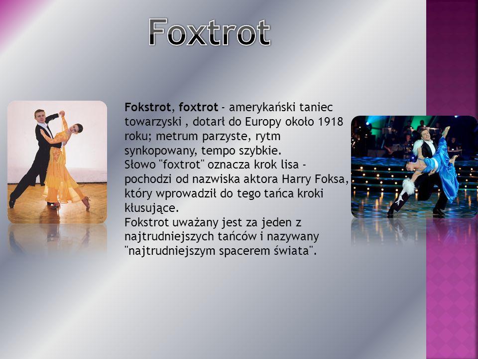 Fokstrot, foxtrot - amerykański taniec towarzyski, dotarł do Europy około 1918 roku; metrum parzyste, rytm synkopowany, tempo szybkie. Słowo