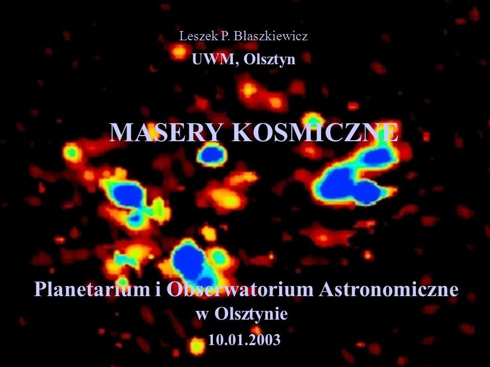 Leszek P. Błaszkiewicz UWM, Olsztyn MASERY KOSMICZNE Planetarium i Obserwatorium Astronomiczne w Olsztynie 10.01.2003