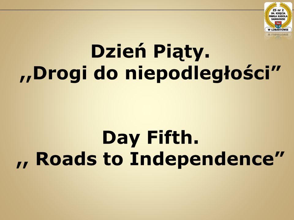Dzień Piąty.,,Drogi do niepodległości Day Fifth.,, Roads to Independence