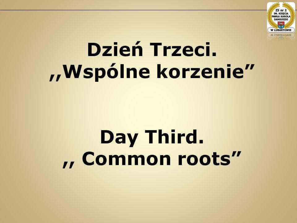 Dzień Trzeci.,,Wspólne korzenie Day Third.,, Common roots