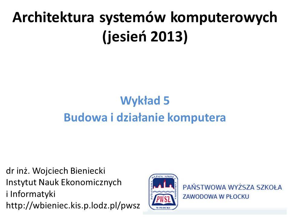 Architektura systemów komputerowych (jesień 2013) Wykład 5 Budowa i działanie komputera dr inż. Wojciech Bieniecki Instytut Nauk Ekonomicznych i Infor