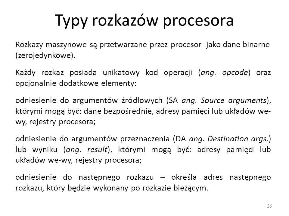 Typy rozkazów procesora 26 Rozkazy maszynowe są przetwarzane przez procesor jako dane binarne (zerojedynkowe). Każdy rozkaz posiada unikatowy kod oper