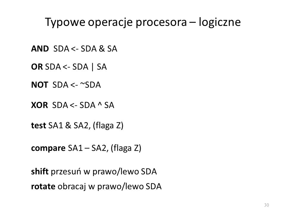 Typowe operacje procesora – logiczne 30 AND SDA <- SDA & SA OR SDA <- SDA | SA NOT SDA <- ~SDA XOR SDA <- SDA ^ SA test SA1 & SA2, (flaga Z) compare S