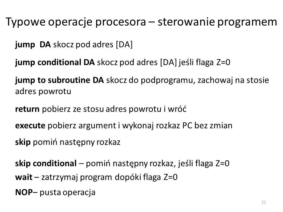 Typowe operacje procesora – sterowanie programem 31 jump DA skocz pod adres [DA] jump conditional DA skocz pod adres [DA] jeśli flaga Z=0 jump to subr