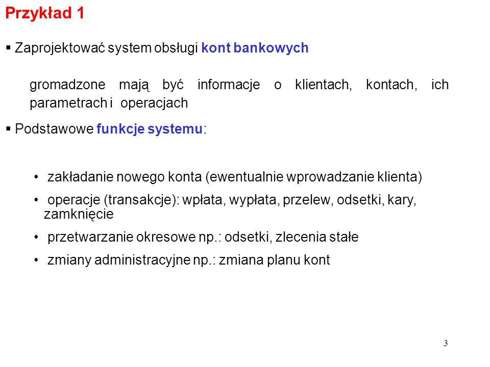 3 Przykład 1 Zaprojektować system obsługi kont bankowych zakładanie nowego konta (ewentualnie wprowadzanie klienta) operacje (transakcje): wpłata, wypłata, przelew, odsetki, kary, zamknięcie przetwarzanie okresowe np.: odsetki, zlecenia stałe zmiany administracyjne np.: zmiana planu kont Podstawowe funkcje systemu: gromadzone mają być informacje o klientach, kontach, ich parametrach i operacjach