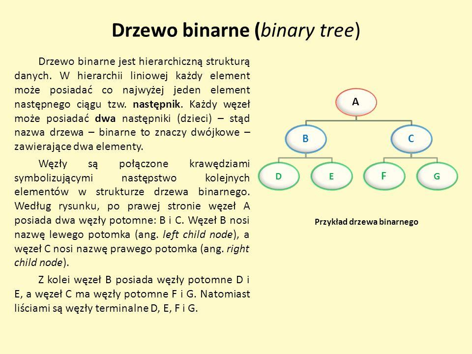Drzewo binarne (binary tree) Drzewo binarne jest hierarchiczną strukturą danych. W hierarchii liniowej każdy element może posiadać co najwyżej jeden e