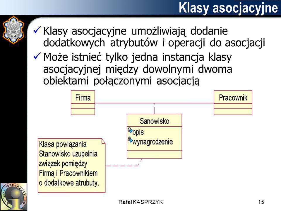 Rafał KASPRZYK15 Klasy asocjacyjne Klasy asocjacyjne umożliwiają dodanie dodatkowych atrybutów i operacji do asocjacji Może istnieć tylko jedna instan