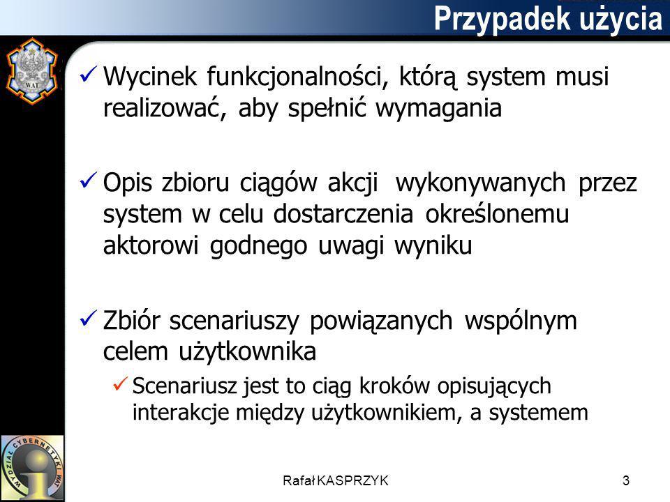 Rafał KASPRZYK3 Przypadek użycia Wycinek funkcjonalności, którą system musi realizować, aby spełnić wymagania Opis zbioru ciągów akcji wykonywanych pr