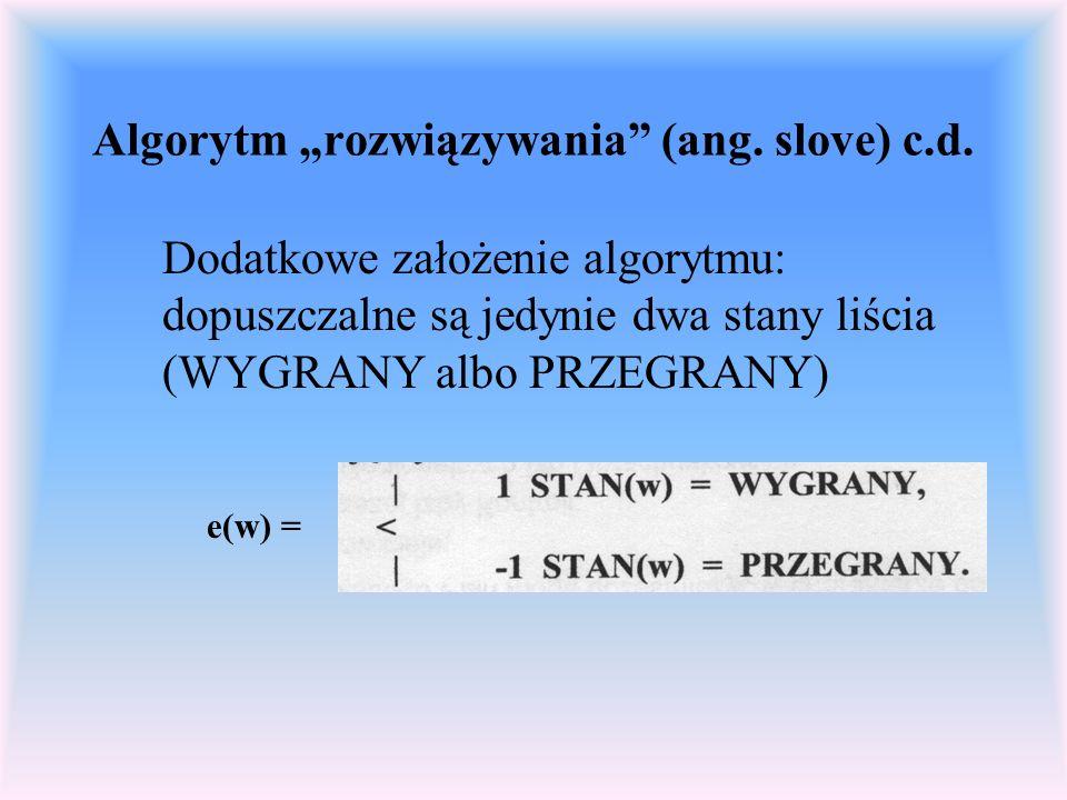 Algorytm rozwiązywania (ang. slove) c.d. Dodatkowe założenie algorytmu: dopuszczalne są jedynie dwa stany liścia (WYGRANY albo PRZEGRANY) e(w) =
