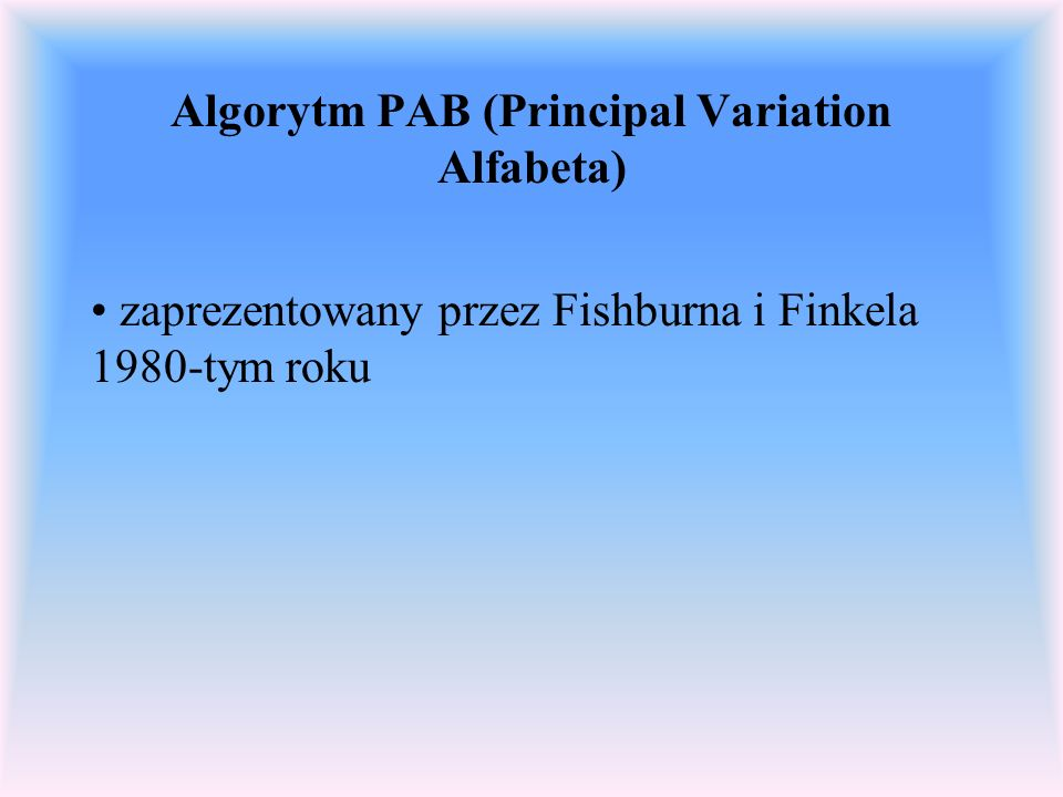 Algorytm PAB (Principal Variation Alfabeta) zaprezentowany przez Fishburna i Finkela 1980-tym roku