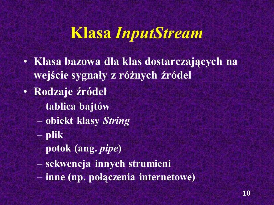 10 Klasa InputStream Klasa bazowa dla klas dostarczających na wejście sygnały z różnych źródeł Rodzaje źródeł –tablica bajtów –obiekt klasy String –pl