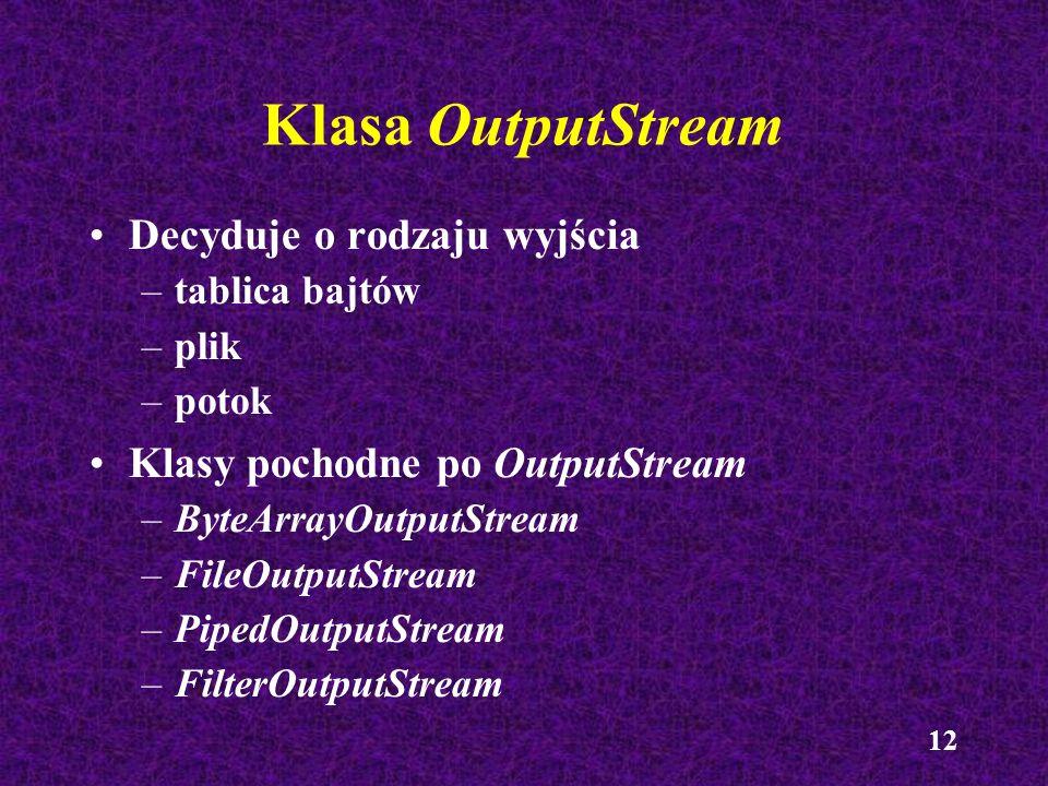 12 Klasa OutputStream Decyduje o rodzaju wyjścia –tablica bajtów –plik –potok Klasy pochodne po OutputStream –ByteArrayOutputStream –FileOutputStream