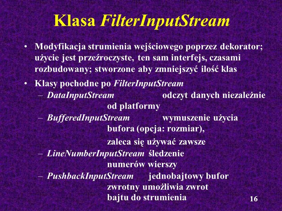 16 Klasa FilterInputStream Modyfikacja strumienia wejściowego poprzez dekorator; użycie jest przeźroczyste, ten sam interfejs, czasami rozbudowany; st