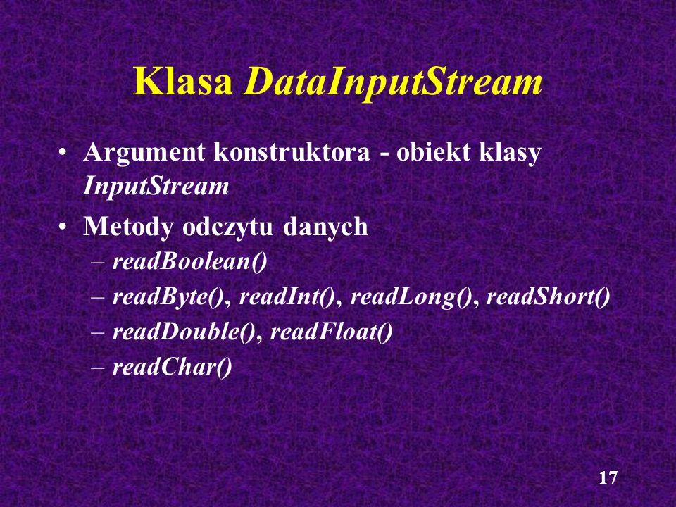 17 Klasa DataInputStream Argument konstruktora - obiekt klasy InputStream Metody odczytu danych –readBoolean() –readByte(), readInt(), readLong(), rea