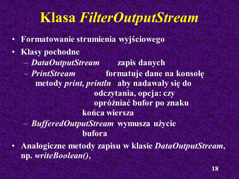 18 Klasa FilterOutputStream Formatowanie strumienia wyjściowego Klasy pochodne –DataOutputStreamzapis danych –PrintStreamformatuje dane na konsolę met