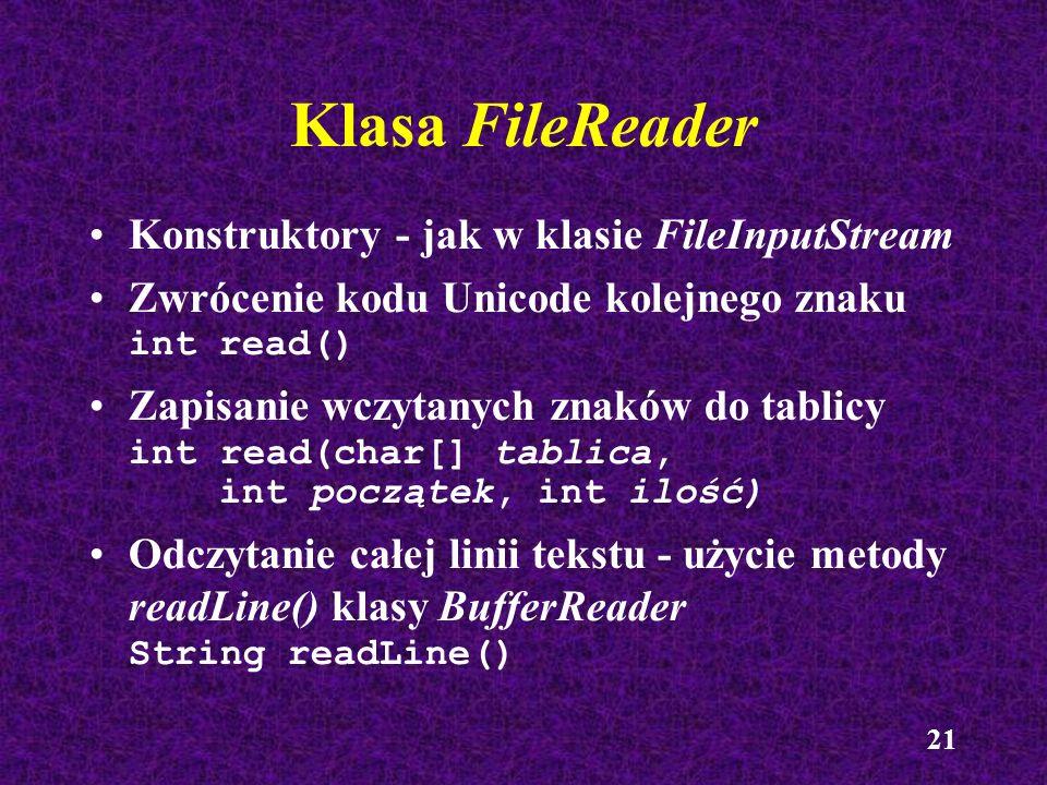 21 Klasa FileReader Konstruktory - jak w klasie FileInputStream Zwrócenie kodu Unicode kolejnego znaku int read() Zapisanie wczytanych znaków do tabli