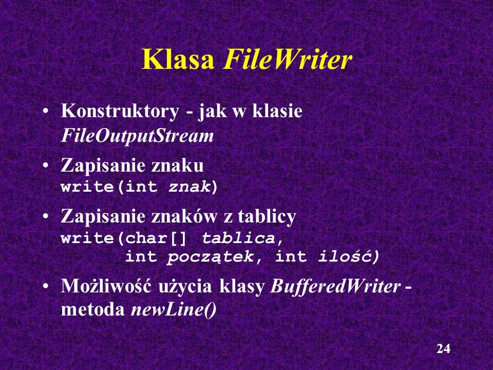 24 Klasa FileWriter Konstruktory - jak w klasie FileOutputStream Zapisanie znaku write(int znak) Zapisanie znaków z tablicy write(char[] tablica, int