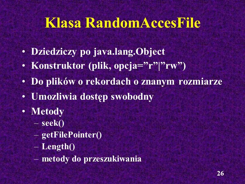 26 Dziedziczy po java.lang.Object Konstruktor (plik, opcja=r|rw) Do plików o rekordach o znanym rozmiarze Umozliwia dostęp swobodny Metody –seek() –ge