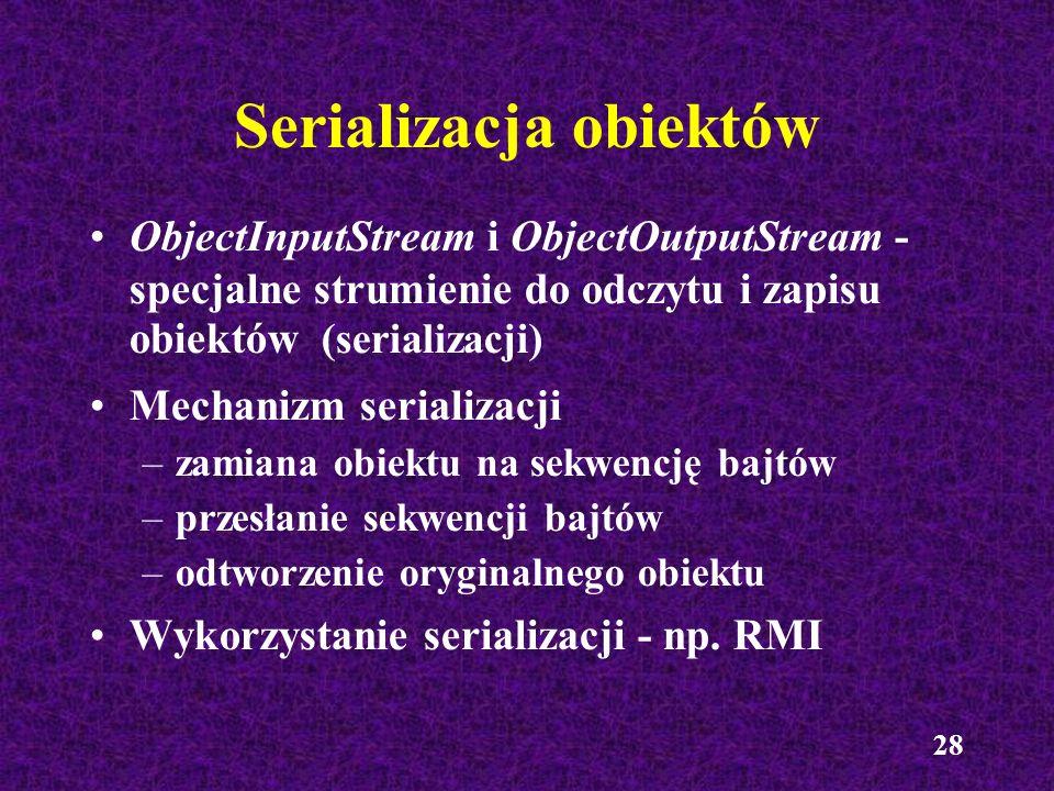 28 Serializacja obiektów ObjectInputStream i ObjectOutputStream - specjalne strumienie do odczytu i zapisu obiektów (serializacji) Mechanizm serializa