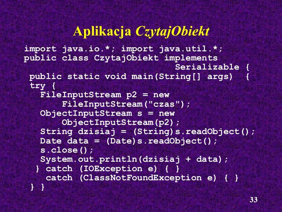 33 Aplikacja CzytajObiekt import java.io.*; import java.util.*; public class CzytajObiekt implements Serializable { public static void main(String[] a